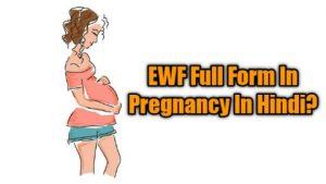 EWF Full Form In Pregnancy In Hindi और English में क्या होता है? 2021
